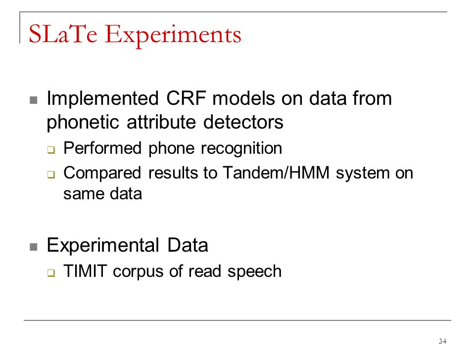 SLaTe Experiments Implemented CRF models on data from phonetic attribute detectors. Performed phone recognition.