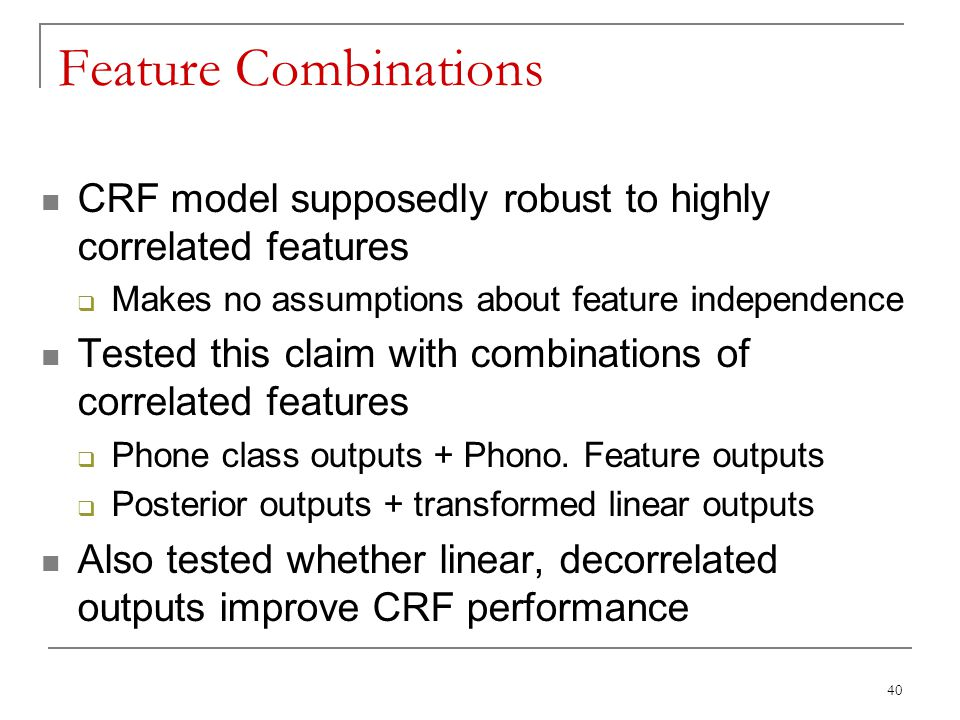 Feature Combinations CRF model supposedly robust to highly correlated features. Makes no assumptions about feature independence.