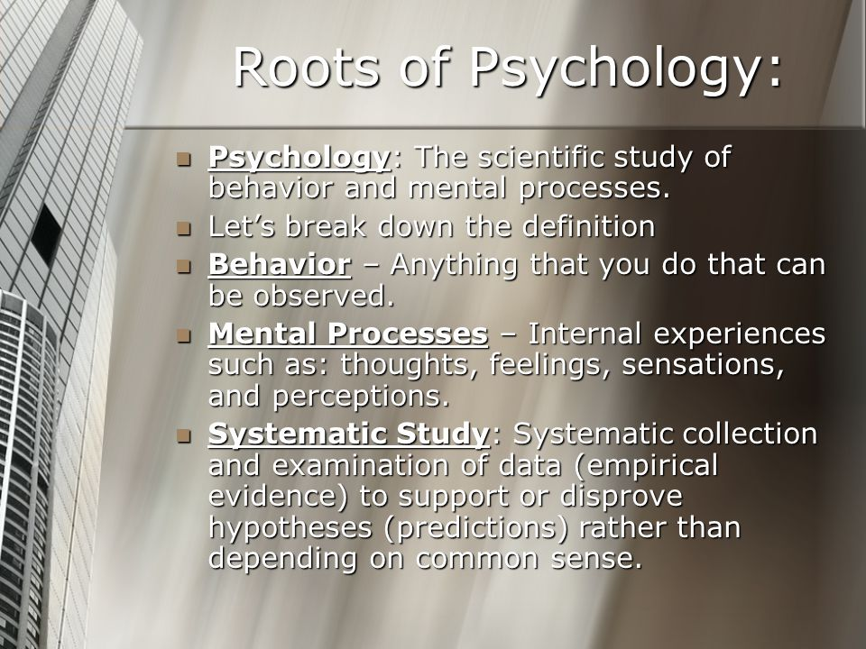 Roots of Psychology: Psychology: The scientific study of behavior and mental processes. Let's break down the definition.