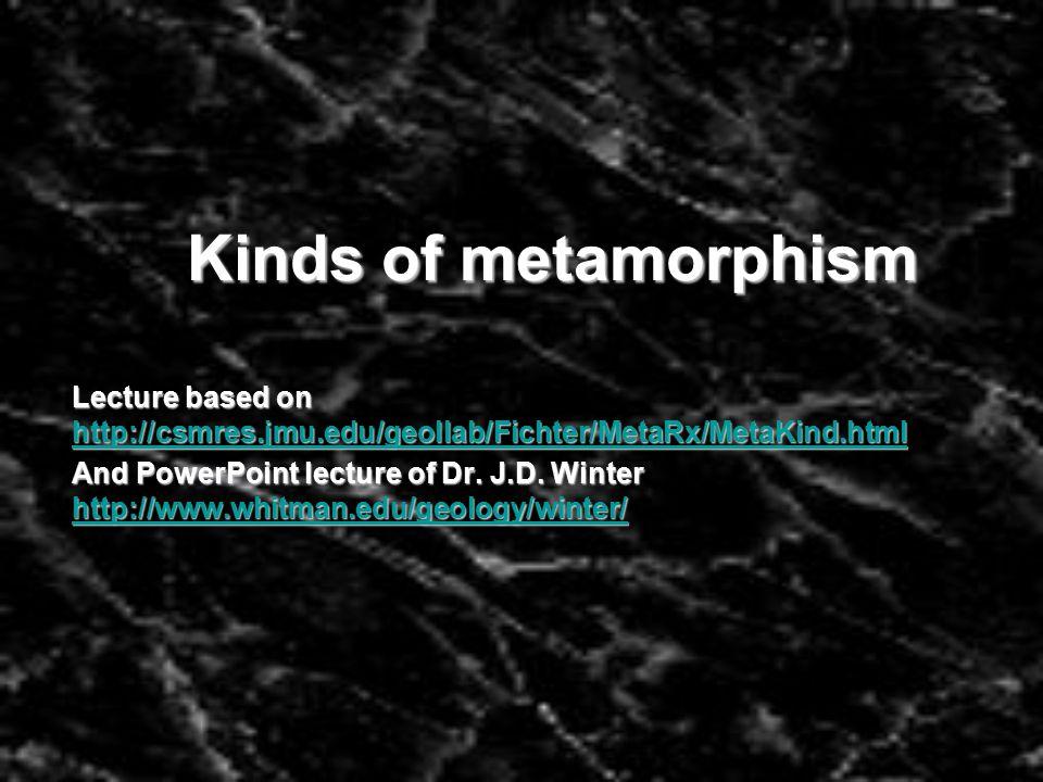 Kinds of metamorphism Lecture based on http://csmres.jmu.edu/geollab/Fichter/MetaRx/MetaKind.html.
