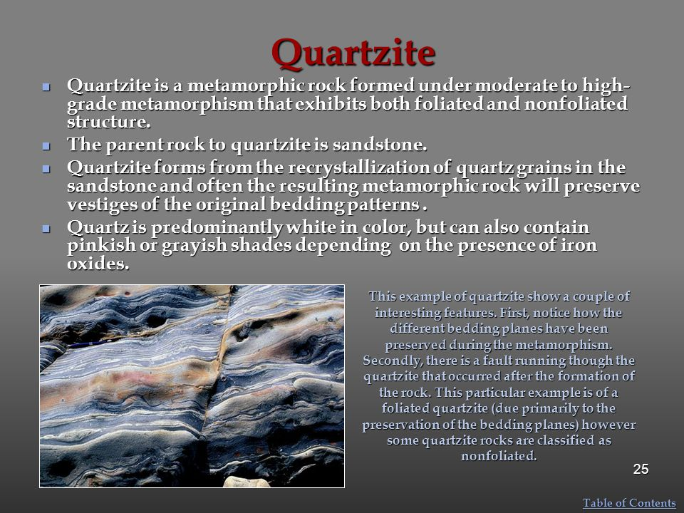 Quartzite Quartzite is a metamorphic rock formed under moderate to high-grade metamorphism that exhibits both foliated and nonfoliated structure.