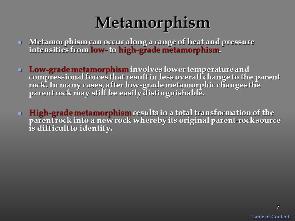 Metamorphism Metamorphism can occur along a range of heat and pressure intensities from low- to high-grade metamorphism.