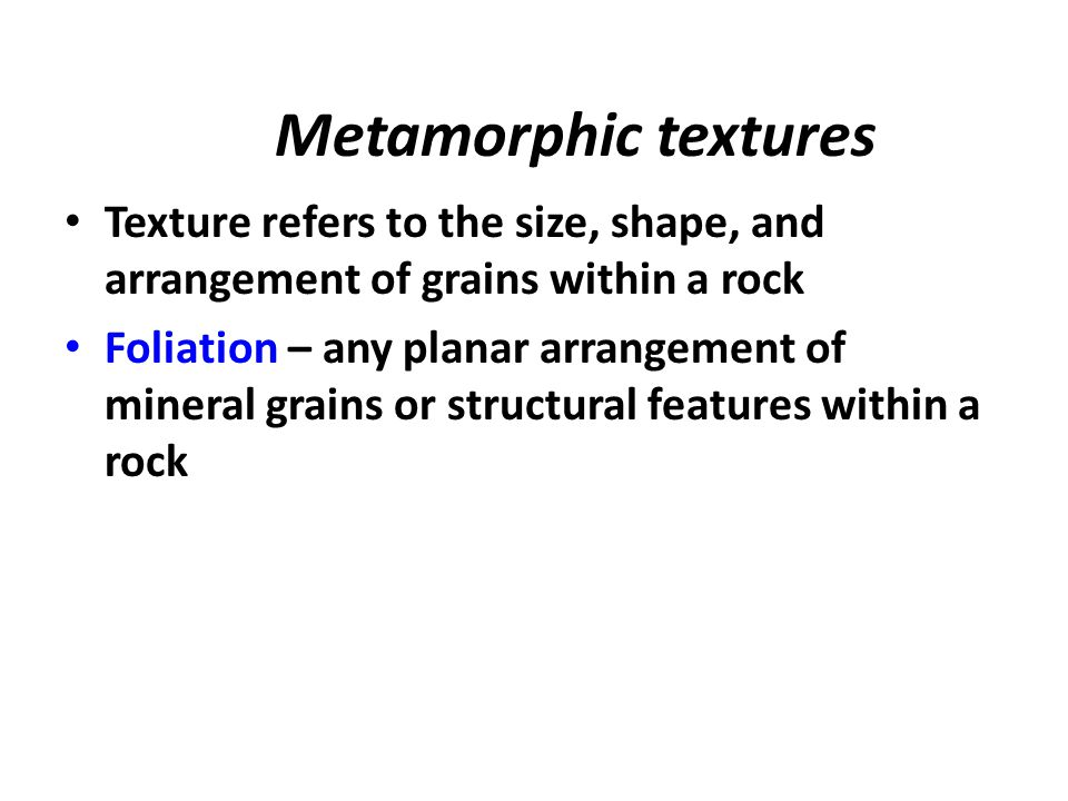 Metamorphic textures Texture refers to the size, shape, and arrangement of grains within a rock.