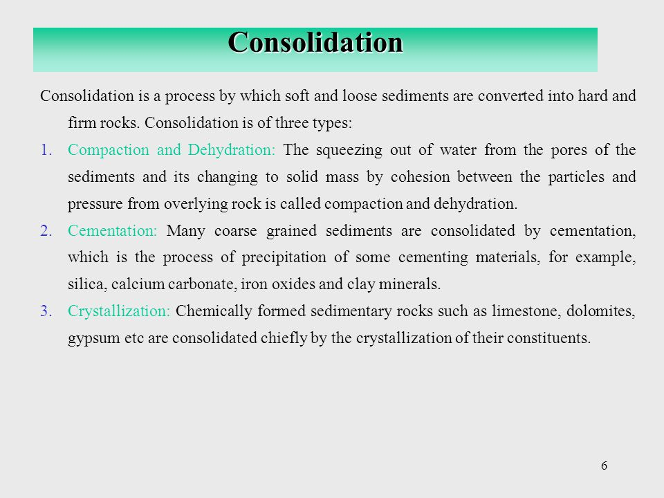 Consolidation Consolidation is a process by which soft and loose sediments are converted into hard and firm rocks. Consolidation is of three types: