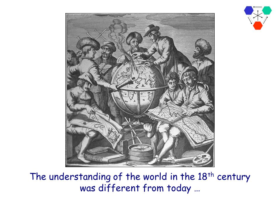 The understanding of the world in the 18th century was different from today …