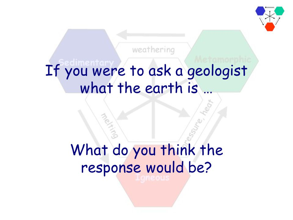 If you were to ask a geologist what the earth is …