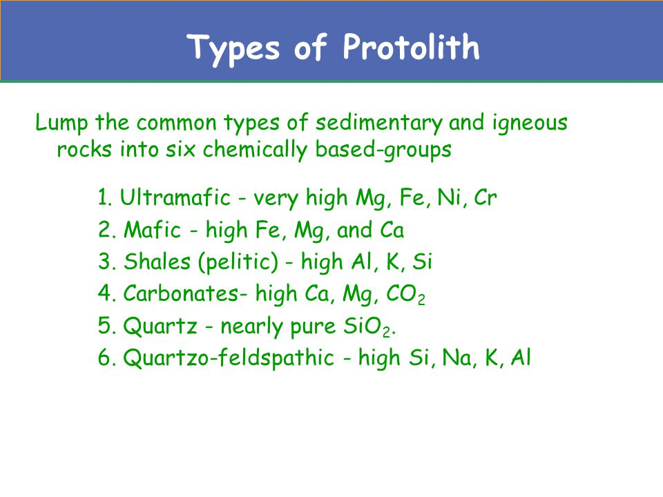 Types of Protolith Lump the common types of sedimentary and igneous rocks into six chemically based-groups.