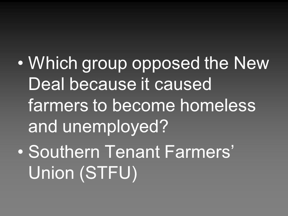 Which group opposed the New Deal because it caused farmers to become homeless and unemployed
