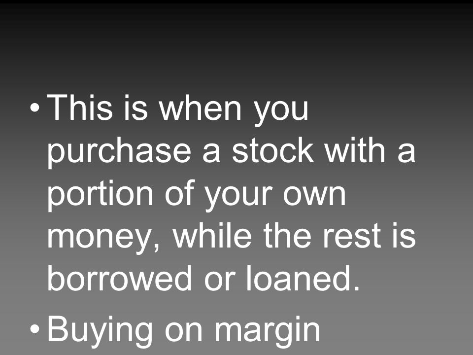 This is when you purchase a stock with a portion of your own money, while the rest is borrowed or loaned.