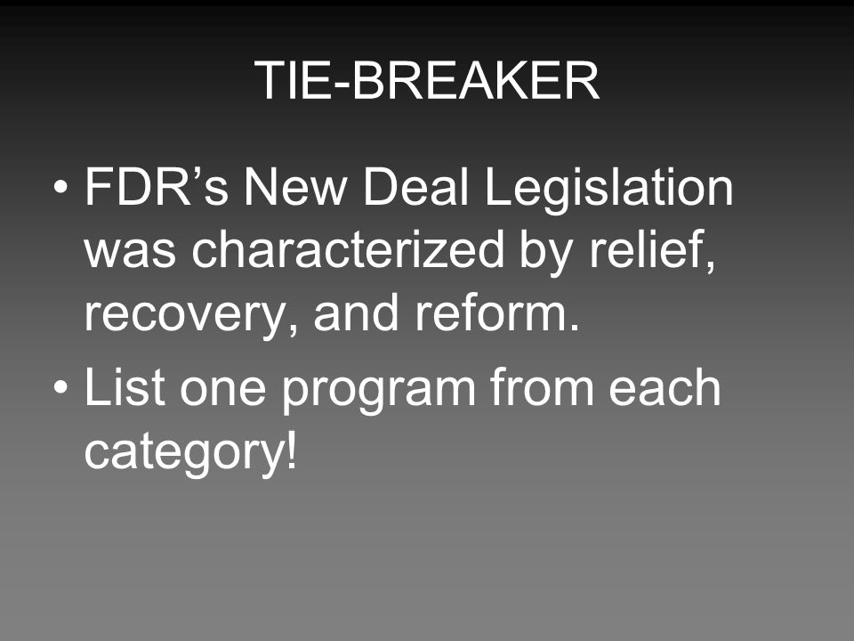 TIE-BREAKER FDR's New Deal Legislation was characterized by relief, recovery, and reform.