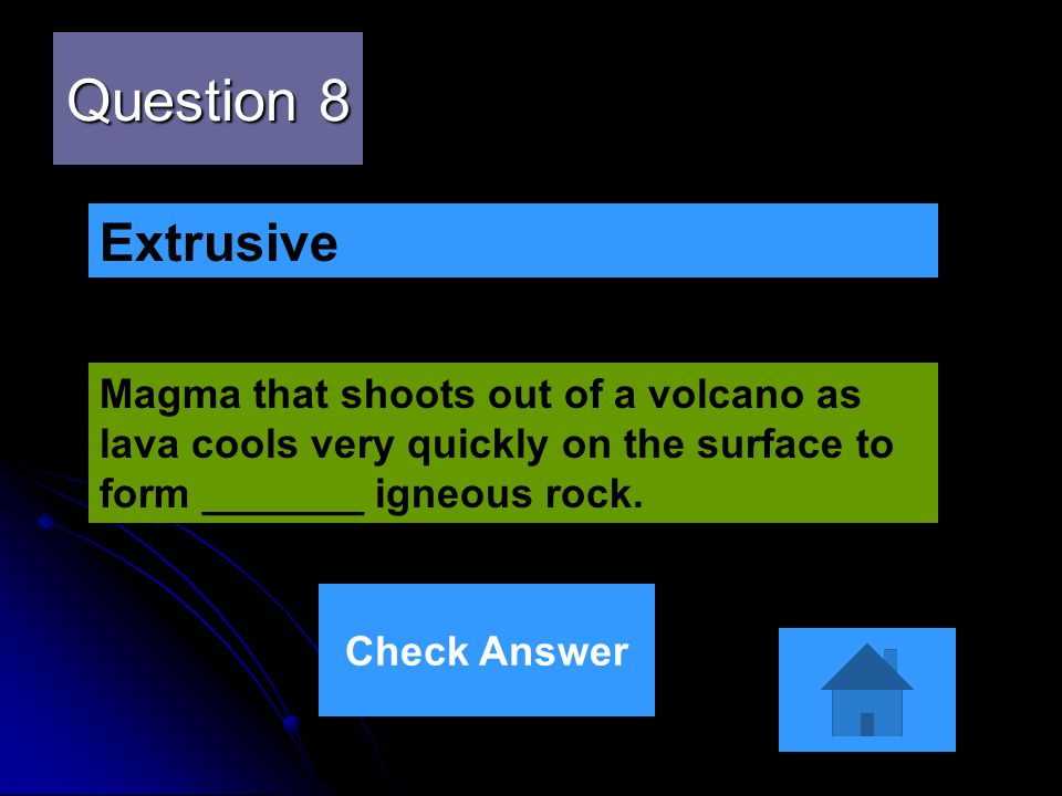 Question 8 Extrusive. Magma that shoots out of a volcano as lava cools very quickly on the surface to form _______ igneous rock.
