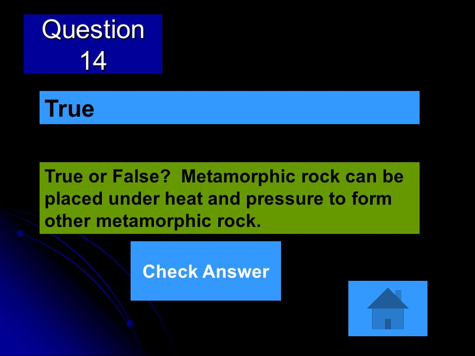 Question 14 True. True or False Metamorphic rock can be placed under heat and pressure to form other metamorphic rock.