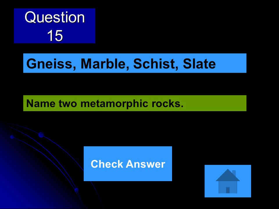 Question 15 Gneiss, Marble, Schist, Slate Name two metamorphic rocks.