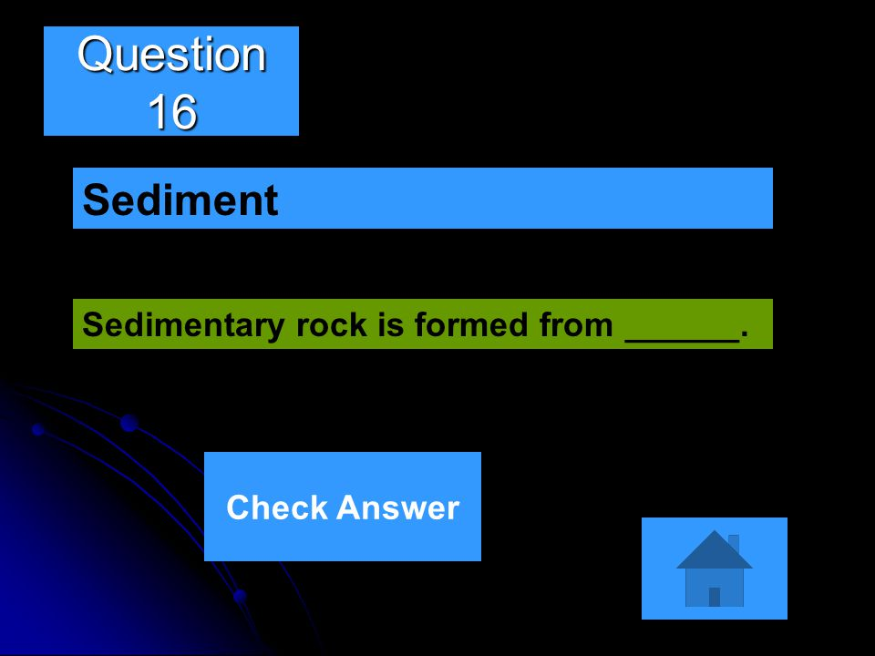 Question 16 Sediment Sedimentary rock is formed from ______.