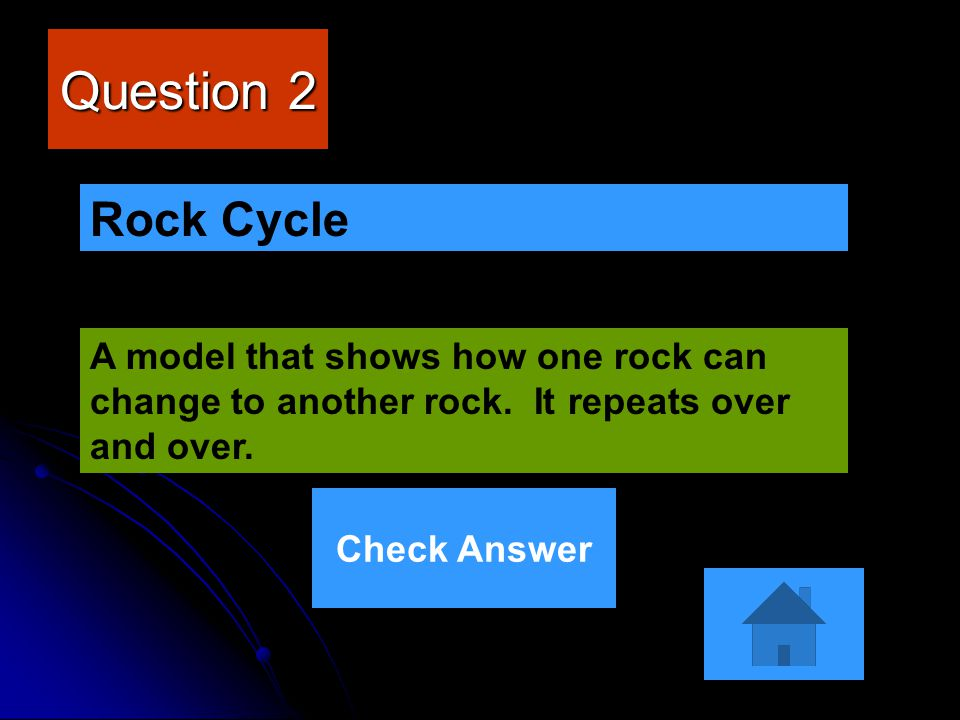 Question 2 Rock Cycle. A model that shows how one rock can change to another rock. It repeats over and over.