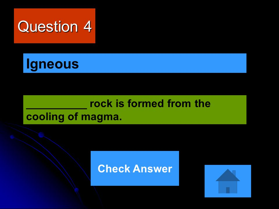 Question 4 Igneous __________ rock is formed from the cooling of magma. Check Answer
