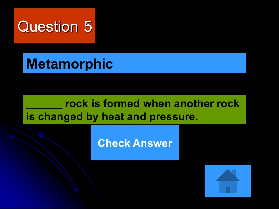 Question 5 Metamorphic. ______ rock is formed when another rock is changed by heat and pressure.