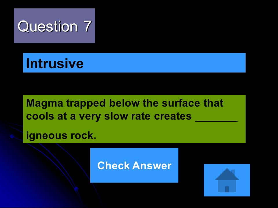 Question 7 Intrusive. Magma trapped below the surface that cools at a very slow rate creates _______.