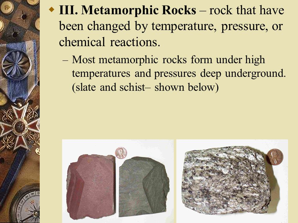 III. Metamorphic Rocks – rock that have been changed by temperature, pressure, or chemical reactions.