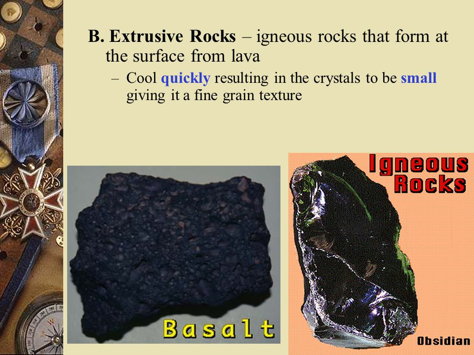 B. Extrusive Rocks – igneous rocks that form at the surface from lava