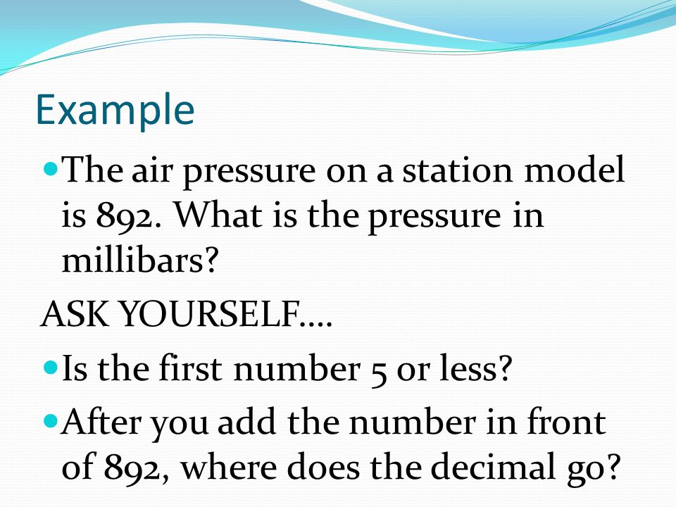 Example The air pressure on a station model is 892. What is the pressure in millibars ASK YOURSELF….