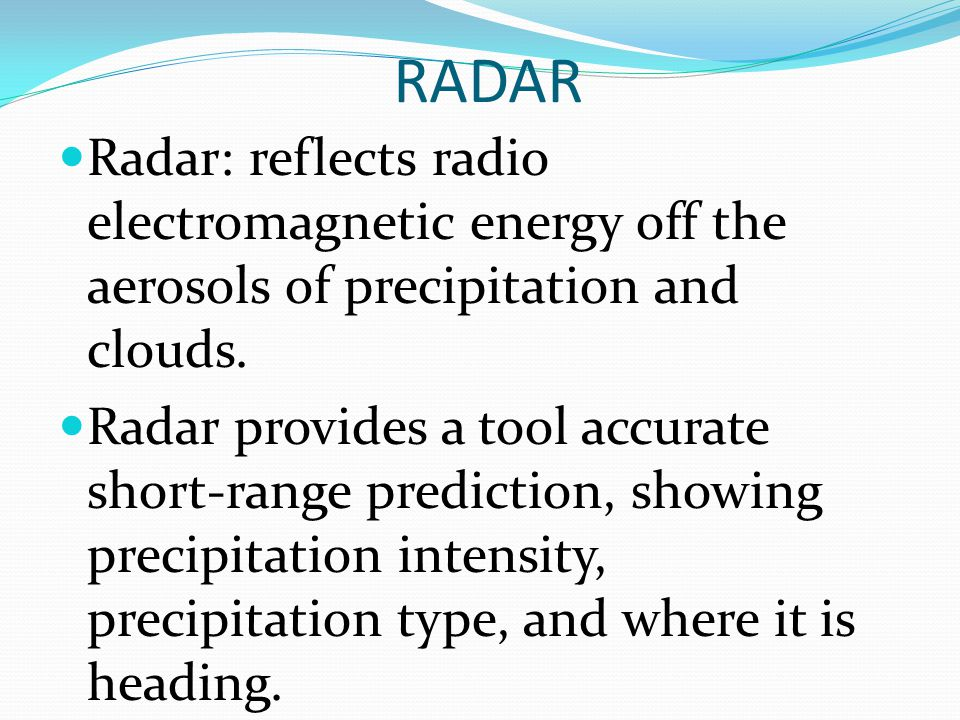 RADAR Radar: reflects radio electromagnetic energy off the aerosols of precipitation and clouds.