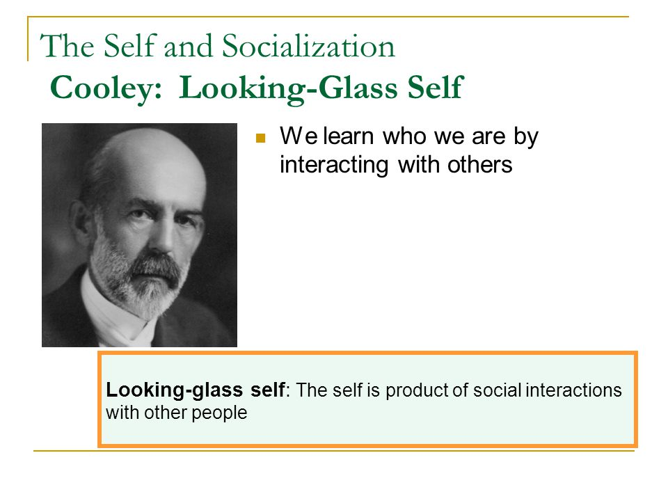The Self and Socialization Cooley: Looking-Glass Self
