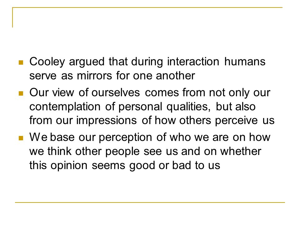 Cooley argued that during interaction humans serve as mirrors for one another