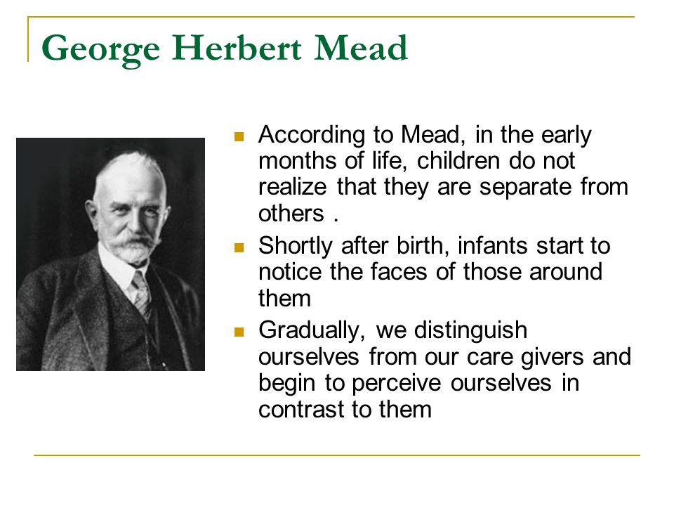 George Herbert Mead According to Mead, in the early months of life, children do not realize that they are separate from others .
