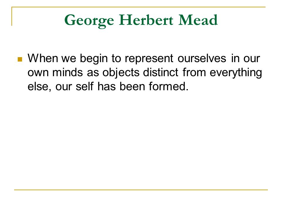 George Herbert Mead When we begin to represent ourselves in our own minds as objects distinct from everything else, our self has been formed.