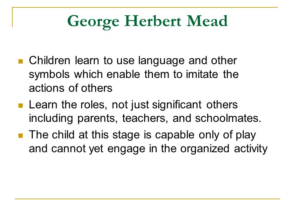 George Herbert Mead Children learn to use language and other symbols which enable them to imitate the actions of others.