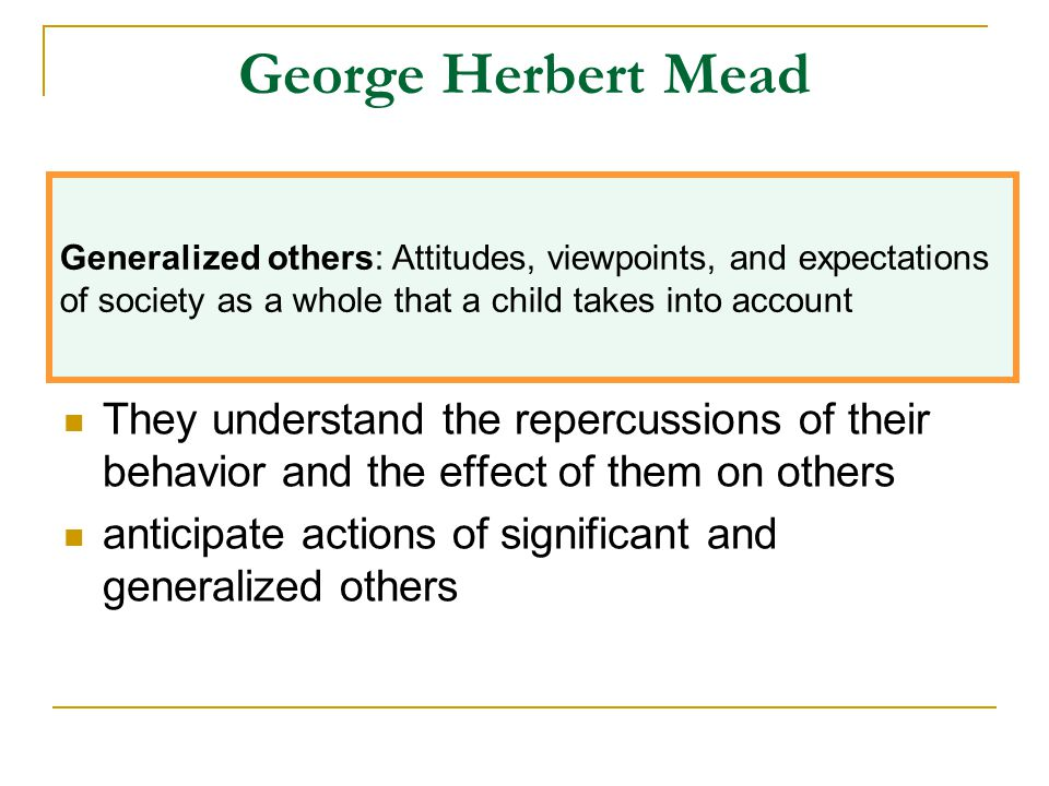 George Herbert Mead Generalized others: Attitudes, viewpoints, and expectations. of society as a whole that a child takes into account.