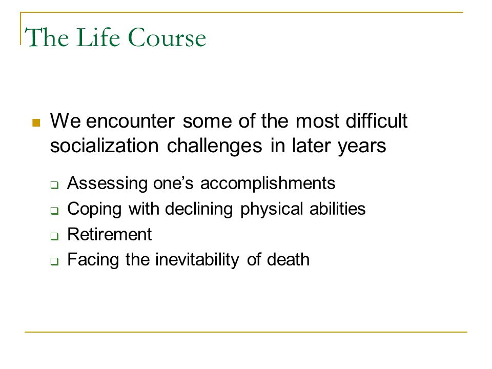 The Life Course We encounter some of the most difficult socialization challenges in later years. Assessing one's accomplishments.