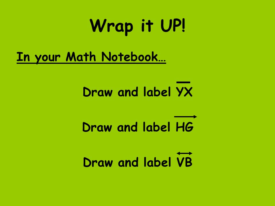Wrap it UP! In your Math Notebook… Draw and label YX Draw and label HG