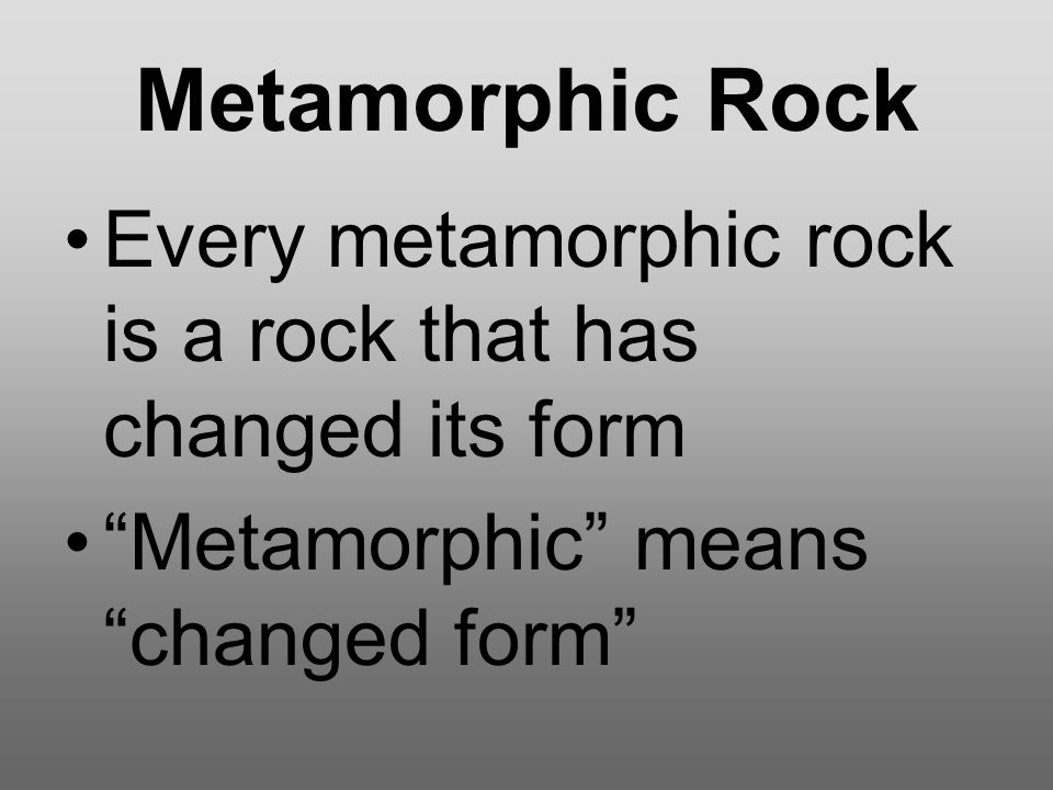 Metamorphic Rock Every metamorphic rock is a rock that has changed its form.