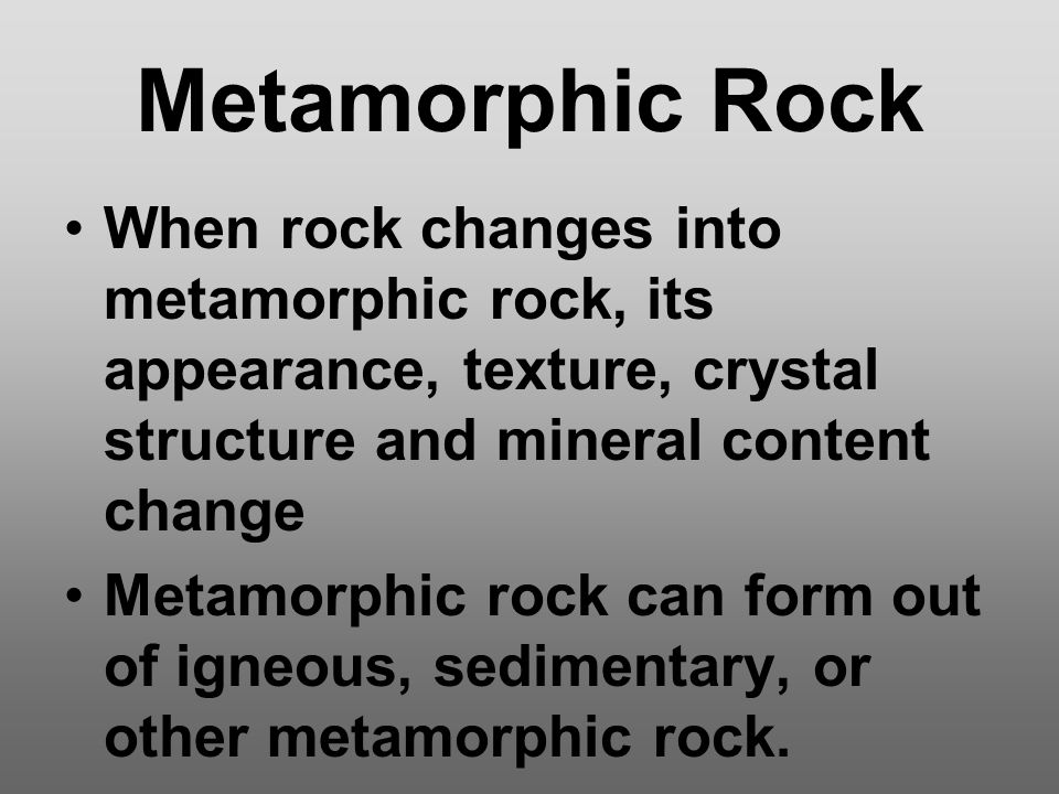 Metamorphic Rock When rock changes into metamorphic rock, its appearance, texture, crystal structure and mineral content change.
