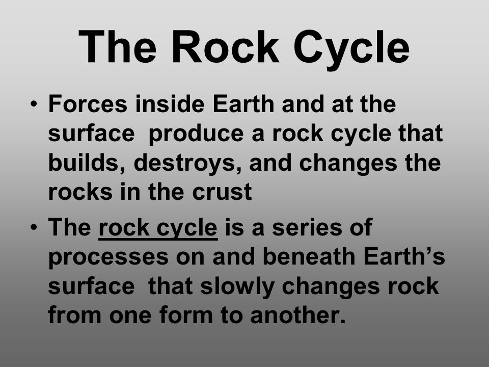 The Rock Cycle Forces inside Earth and at the surface produce a rock cycle that builds, destroys, and changes the rocks in the crust.