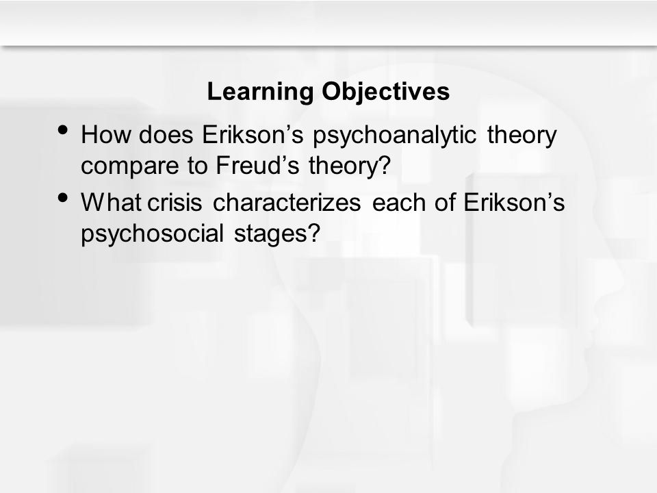 Learning Objectives How does Erikson's psychoanalytic theory compare to Freud's theory