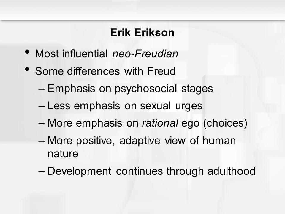 Erik Erikson Most influential neo-Freudian. Some differences with Freud. Emphasis on psychosocial stages.