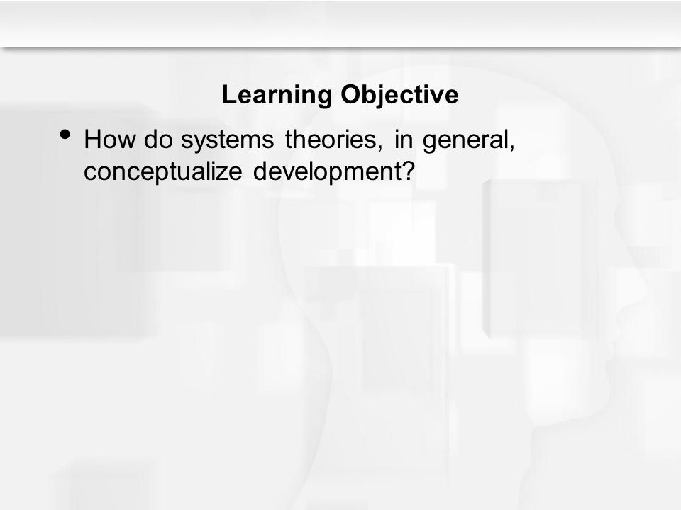 Learning Objective How do systems theories, in general, conceptualize development