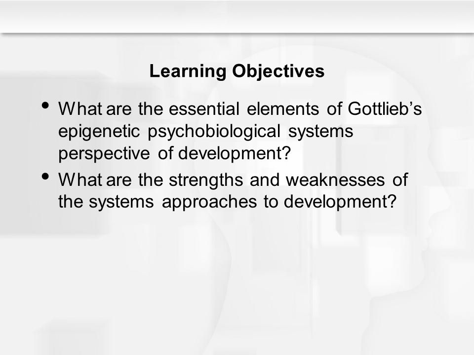 Learning Objectives What are the essential elements of Gottlieb's epigenetic psychobiological systems perspective of development