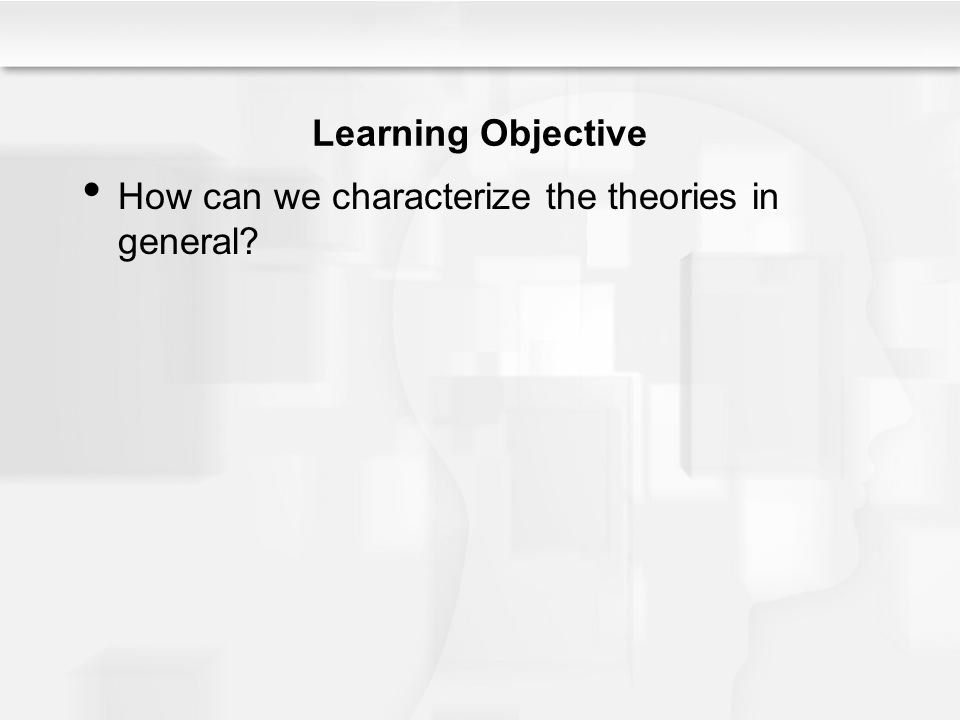 Learning Objective How can we characterize the theories in general