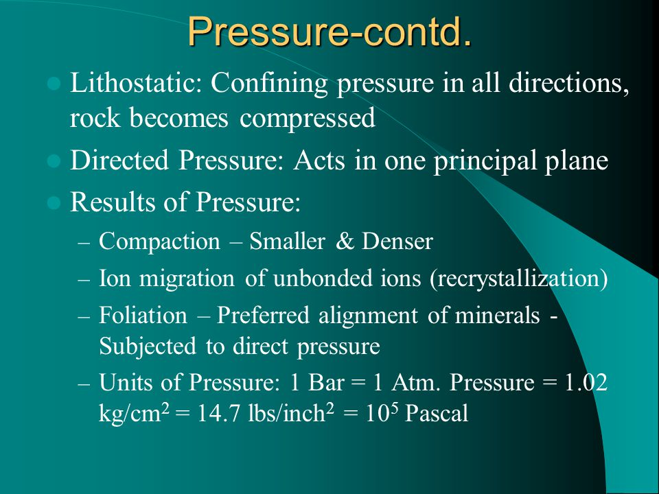 Pressure-contd. Lithostatic: Confining pressure in all directions, rock becomes compressed. Directed Pressure: Acts in one principal plane.