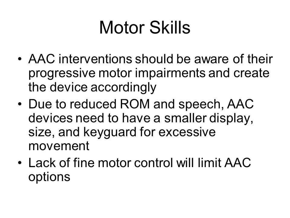 Motor Skills AAC interventions should be aware of their progressive motor impairments and create the device accordingly.