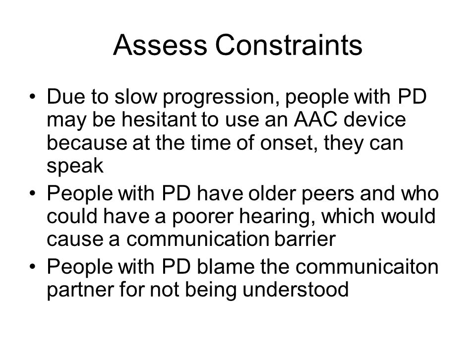 Assess Constraints Due to slow progression, people with PD may be hesitant to use an AAC device because at the time of onset, they can speak.