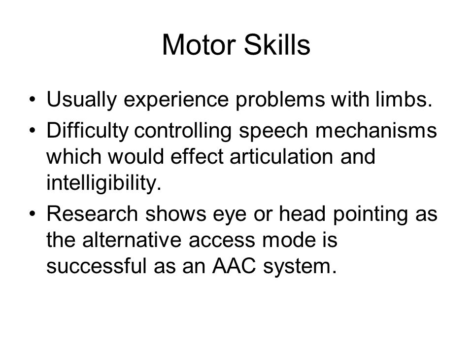 Motor Skills Usually experience problems with limbs.