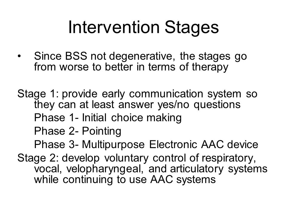 Intervention Stages Since BSS not degenerative, the stages go from worse to better in terms of therapy.