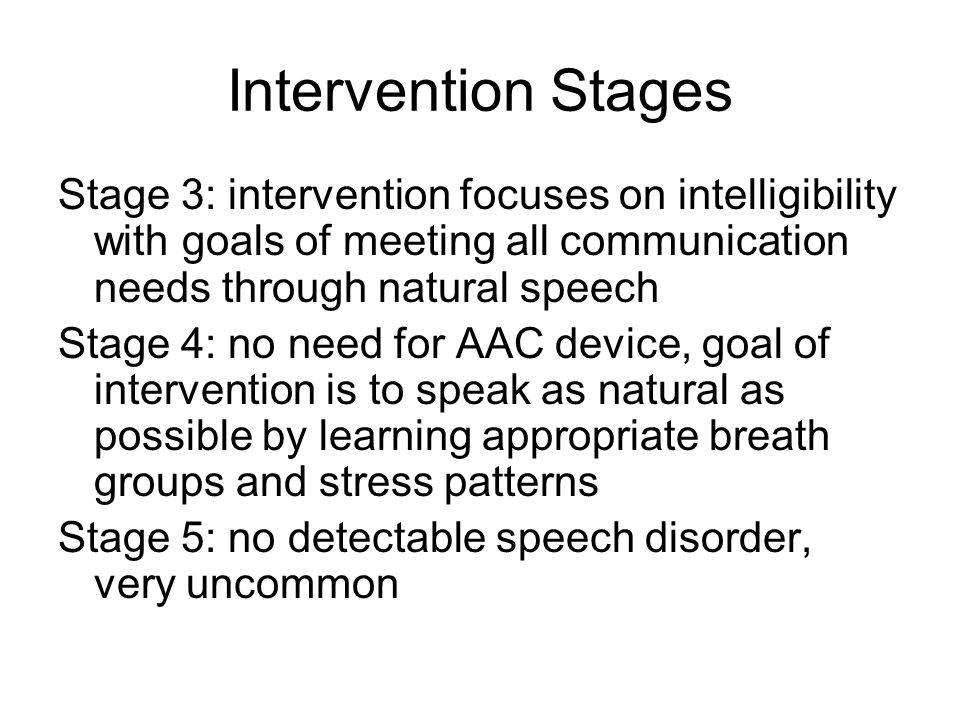 Intervention Stages Stage 3: intervention focuses on intelligibility with goals of meeting all communication needs through natural speech.