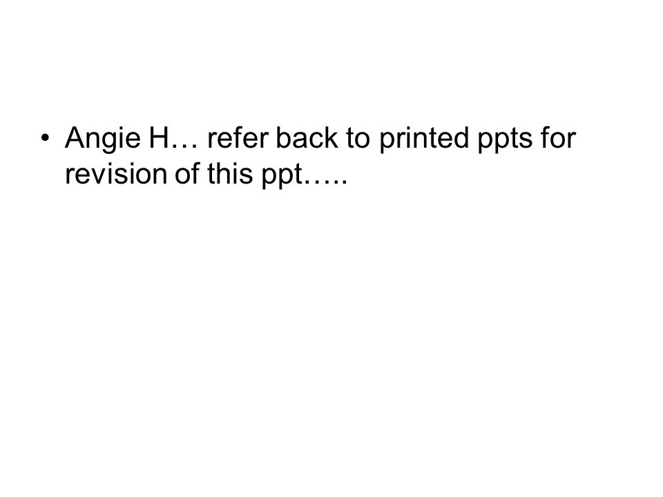Angie H… refer back to printed ppts for revision of this ppt…..