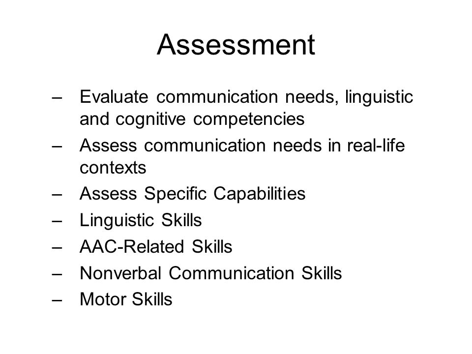 Assessment Evaluate communication needs, linguistic and cognitive competencies. Assess communication needs in real-life contexts.